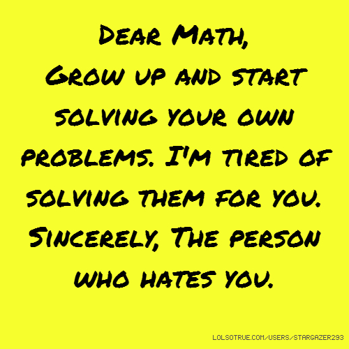 Dear Math, Grow up and start solving your own problems. I'm tired of solving them for you. Sincerely, The person who hates you.