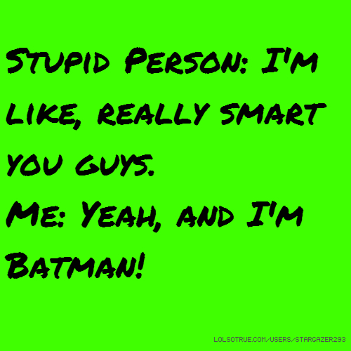 Stupid Person: I'm like, really smart you guys. Me: Yeah, and I'm Batman!