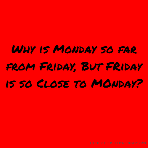 Why is Monday so far from Friday, But FRiday is so Close to MOnday?