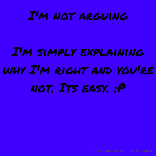 I'm not arguing I'm simply explaining why I'm right and you're not. Its easy. :P