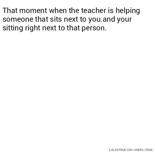That moment when the teacher is helping someone that sits next to you.and your sitting right next to that person.
