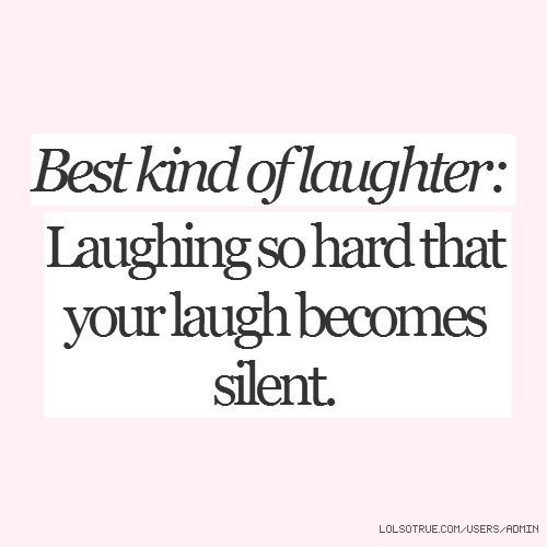 Best kind of laughter: Laughing so hard that your laugh becomes silent.
