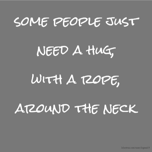 some people just need a hug, with a rope, around the neck