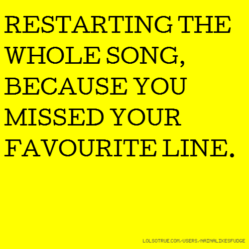 RESTARTING THE WHOLE SONG, BECAUSE YOU MISSED YOUR FAVOURITE LINE.