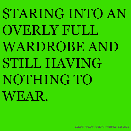 STARING INTO AN OVERLY FULL WARDROBE AND STILL HAVING NOTHING TO WEAR.