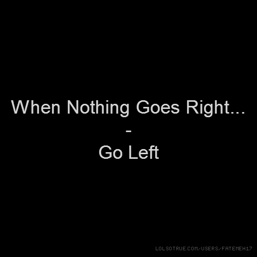 When Nothing Goes Right... - Go Left