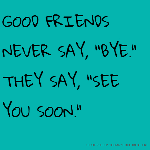 "GOOD FRIENDS NEVER SAY, ""BYE."" THEY SAY, ""SEE YOU SOON."""