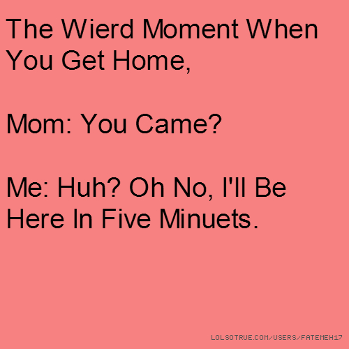 The Wierd Moment When You Get Home, Mom: You Came? Me: Huh? Oh No, I'll Be Here In Five Minuets.