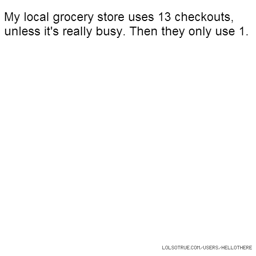 My local grocery store uses 13 checkouts, unless it's really busy. Then they only use 1.