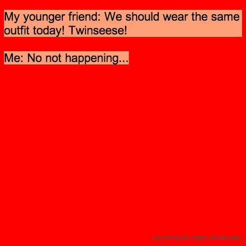 My younger friend: We should wear the same outfit today! Twinseese! Me: No not happening...