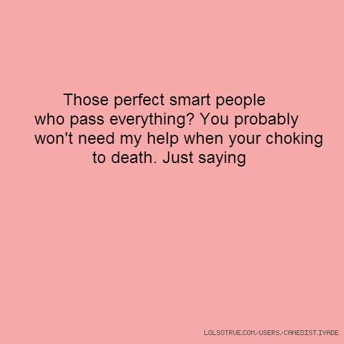 Those perfect smart people who pass everything? You probably won't need my help when your choking to death. Just saying