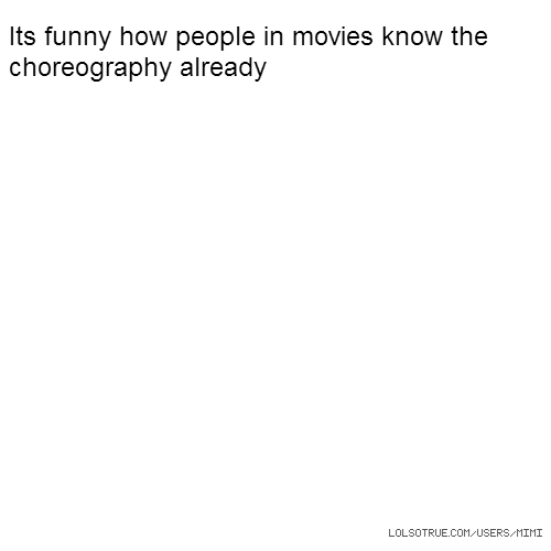Its funny how people in movies know the choreography already