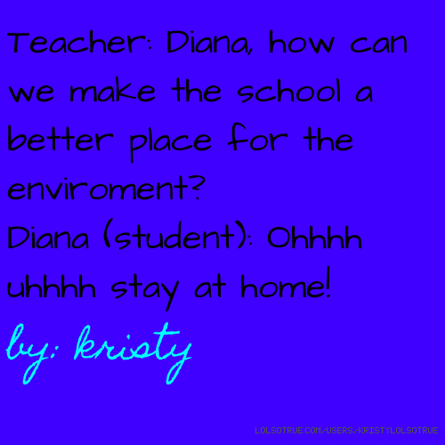 Teacher: Diana, how can we make the school a better place for the enviroment? Diana (student): Ohhhh uhhhh stay at home! by: kristy