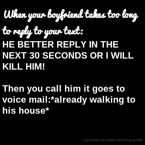 When your boyfriend takes too long to reply to your text: HE BETTER REPLY IN THE NEXT 30 SECONDS OR I WILL KILL HIM! Then you call him it goes to voice mail:*already walking to his house*