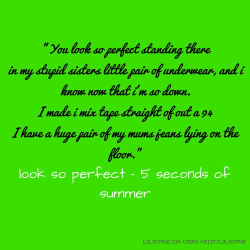 """You look so perfect standing there in my stupid sisters little pair of underwear, and i know now that i'm so down. I made i mix tape straight of out a 94 I have a huge pair of my mums jeans lying on the floor."" look so perfect - 5 seconds of summer"