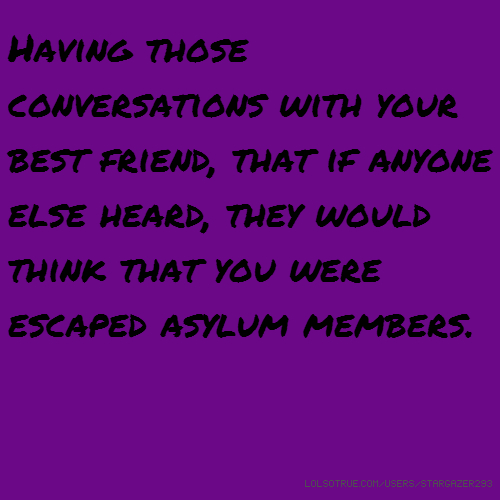 Having those conversations with your best friend, that if anyone else heard, they would think that you were escaped asylum members.