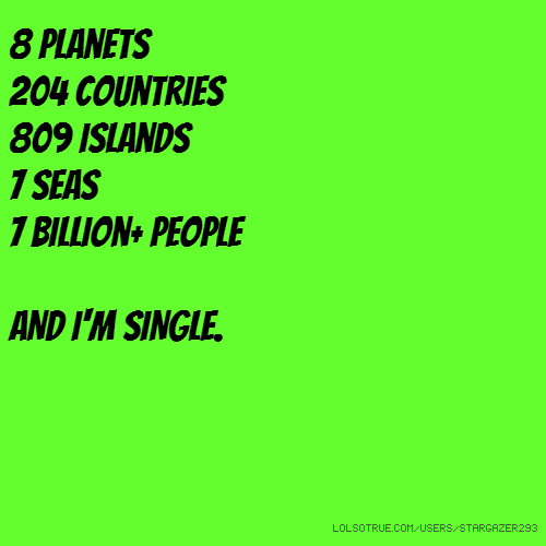 8 planets 204 countries 809 islands 7 seas 7 billion+ people AND I'M SINGLE.