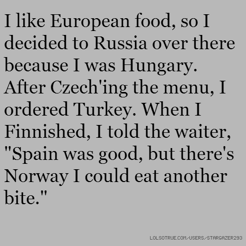 "I like European food, so I decided to Russia over there because I was Hungary. After Czech'ing the menu, I ordered Turkey. When I Finnished, I told the waiter, ""Spain was good, but there's Norway I could eat another bite."""