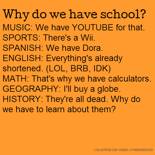 Why do we have school? MUSIC: We have YOUTUBE for that. SPORTS: There's a Wii. SPANISH: We have Dora. ENGLISH: Everything's already shortened. (LOL, BRB, IDK) MATH: That's why we have calculators. GEOGRAPHY: I'll buy a globe. HISTORY: They're all dead. Why do we have to learn about them?