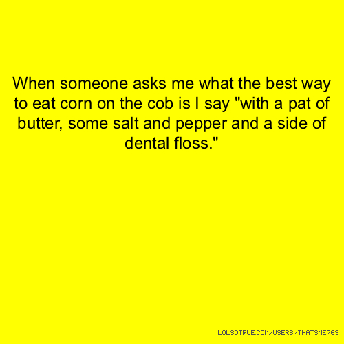"""When someone asks me what the best way to eat corn on the cob is I say """"with a pat of butter, some salt and pepper and a side of dental floss."""""""