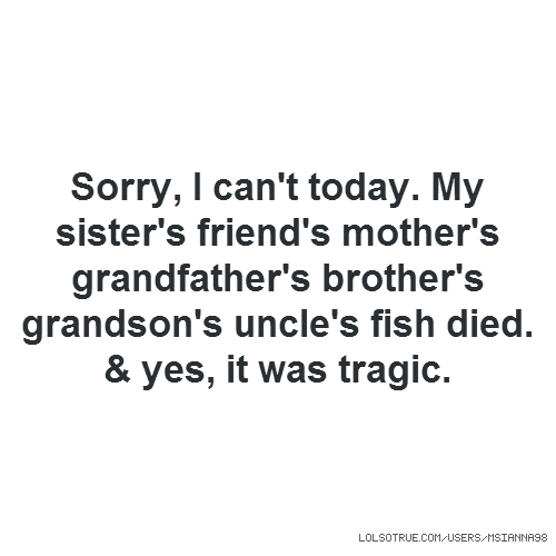 Sorry, I can't today. My sister's friend's mother's grandfather's brother's grandson's uncle's fish died. & yes, it was tragic.