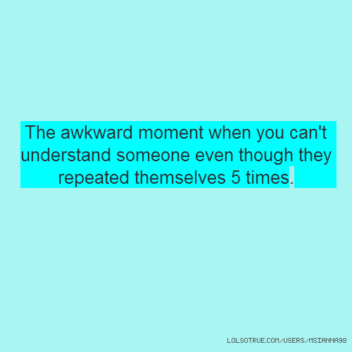 The awkward moment when you can't understand someone even though they repeated themselves 5 times.