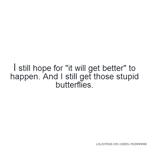 "I still hope for ""it will get better"" to happen. And I still get those stupid butterflies."