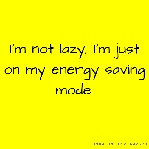 I'm not lazy, I'm just on my energy saving mode.