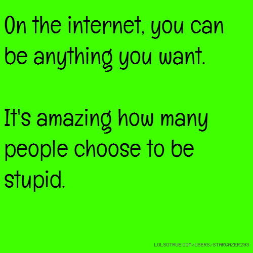 On the internet, you can be anything you want. It's amazing how many people choose to be stupid.