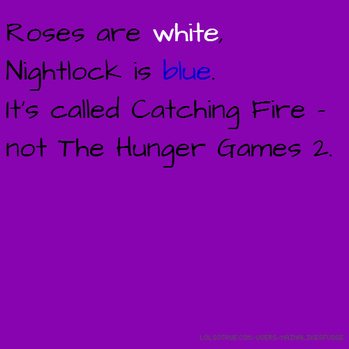 Roses are white, Nightlock is blue. It's called Catching Fire - not The Hunger Games 2.