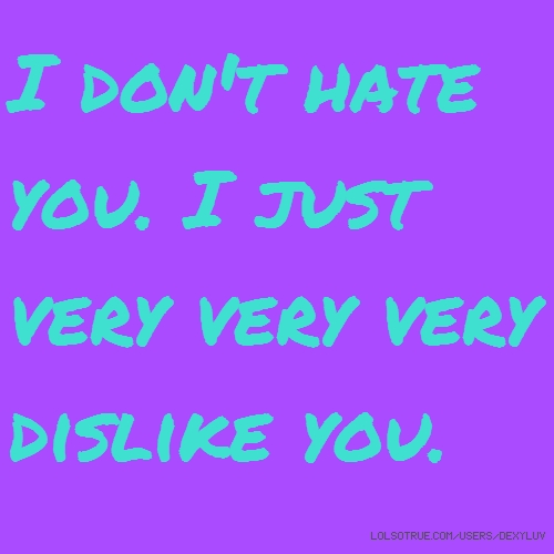 I don't hate you. I just very very very dislike you.