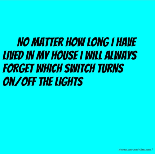 No matter how long i have lived in my house I will always forget which switch turns on/off the lights