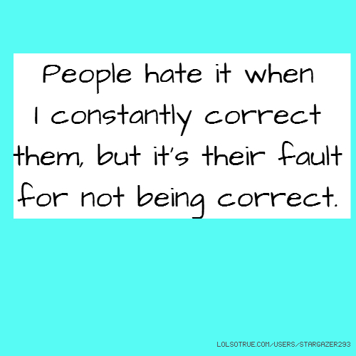 People hate it when I constantly correct them, but it's their fault for not being correct.