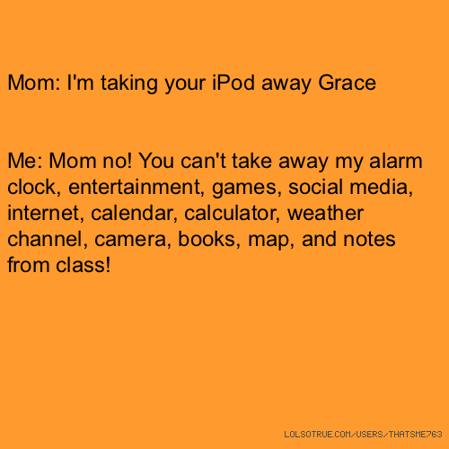 Mom: I'm taking your iPod away Grace Me: Mom no! You can't take away my alarm clock, entertainment, games, social media, internet, calendar, calculator, weather channel, camera, books, map, and notes from class!