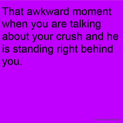 That awkward moment when you are talking about your crush and he is standing right behind you.