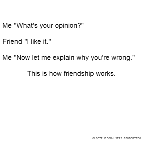 "Me-""What's your opinion?"" Friend-""I like it."" Me-""Now let me explain why you're wrong."" This is how friendship works."