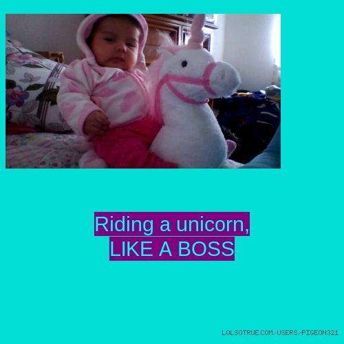 Riding a unicorn, LIKE A BOSS