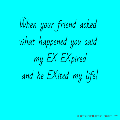 When your friend asked what happened you said my EX EXpired and he EXited my life!