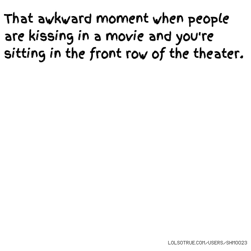 That awkward moment when people are kissing in a movie and you're sitting in the front row of the theater.