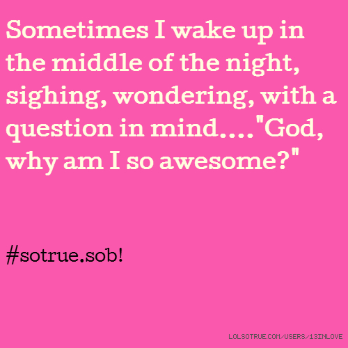 "Sometimes I wake up in the middle of the night, sighing, wondering, with a question in mind....""God, why am I so awesome?"" #sotrue.sob!"