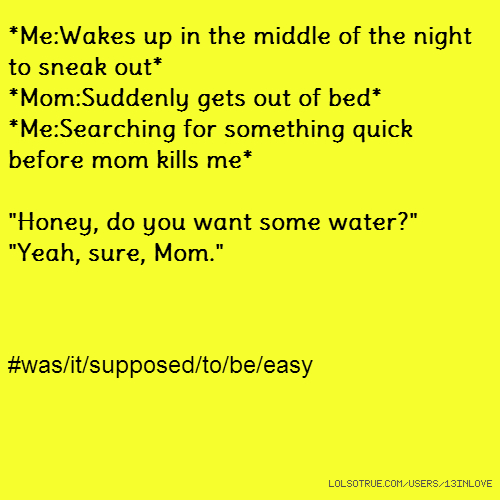 """*Me:Wakes up in the middle of the night to sneak out* *Mom:Suddenly gets out of bed* *Me:Searching for something quick before mom kills me* """"Honey, do you want some water?"""" """"Yeah, sure, Mom."""" #was/it/supposed/to/be/easy"""