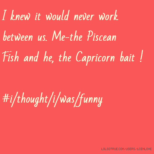 I knew it would never work between us. Me-the Piscean Fish and he, the Capricorn bait ! #i/thought/i/was/funny