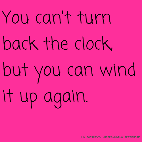 You can't turn back the clock, but you can wind it up again.