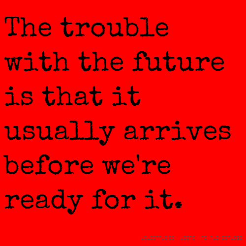The trouble with the future is that it usually arrives before we're ready for it.