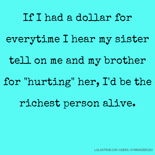 "If I had a dollar for everytime I hear my sister tell on me and my brother for ""hurting"" her, I'd be the richest person alive."