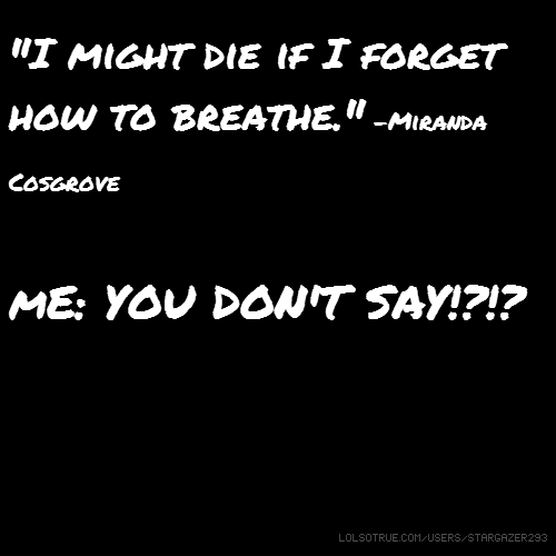 """I might die if I forget how to breathe."" -Miranda Cosgrove mE: YOU DON'T SAY!?!?"