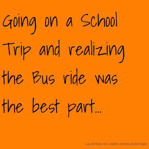 Going on a School Trip and realizing the Bus ride was the best part...