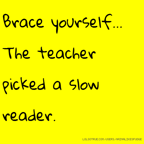 Brace yourself... The teacher picked a slow reader.