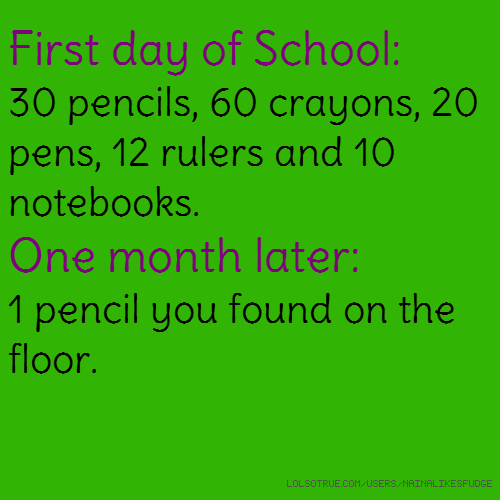 First day of School: 30 pencils, 60 crayons, 20 pens, 12 rulers and 10 notebooks. One month later: 1 pencil you found on the floor.