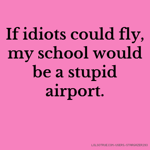 If idiots could fly, my school would be a stupid airport.